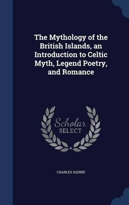 The Mythology of the British Islands, an Introduction to Celtic Myth, Legend Poetry, and Romance