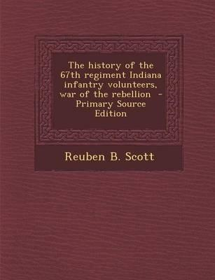 The History of the 67th Regiment Indiana Infantry Volunteers, War of the Rebellion - Primary Source Edition