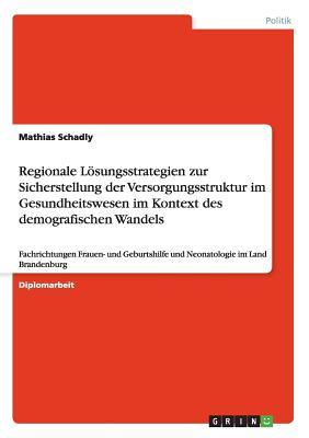 Regionale Lösungsstrategien zur Sicherstellung der Versorgungsstruktur im Gesundheitswesen im Kontext des demografischen Wandels