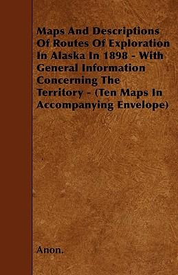 Maps And Descriptions Of Routes Of Exploration In Alaska In 1898 - With General Information Concerning The Territory - (Ten Maps In Accompanying Envelope)