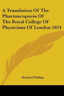 A Translation of the Pharmacopoeia of the Royal College of Physicians of London 1824