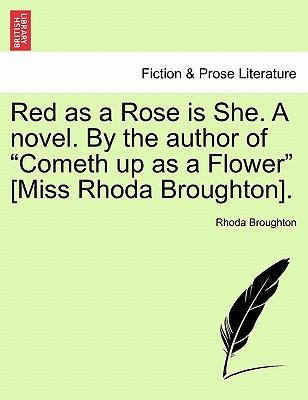 "Red as a Rose is She. A novel. By the author of ""Cometh up as a Flower"" [Miss Rhoda Broughton]. Vol. I."