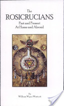 The Rosicrucians, Past and Present, at Home and Abroad Complete Edition