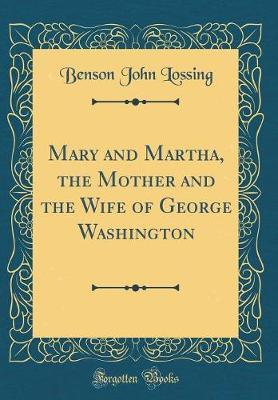 Mary and Martha, the Mother and the Wife of George Washington (Classic Reprint)
