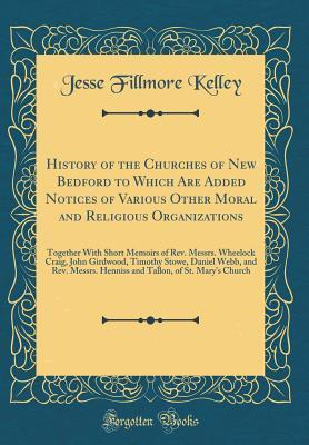 History of the Churches of New Bedford to Which Are Added Notices of Various Other Moral and Religious Organizations