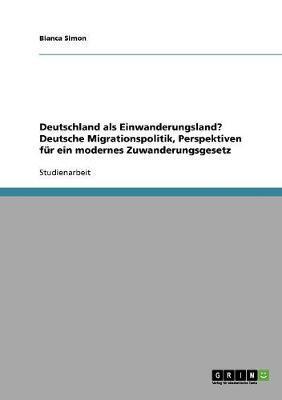 Deutschland als Einwanderungsland? Deutsche Migrationspolitik, Perspektiven für ein modernes Zuwanderungsgesetz