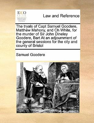 The Tryals of Capt Samuel Goodere, Matthew Mahony, and Ch White, for the Murder of Sir John Dineley Goodere, Bart at an Adjournment of the General Ses