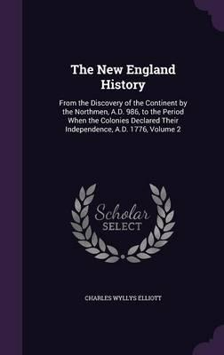 The New England History from the Discovery of the Continent by the Northmen, A.D. 986, to the Period When the Colonies Declared Their Independence, A.D. 1776 Volume 2