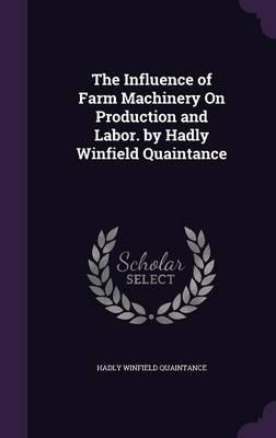 The Influence of Farm Machinery on Production and Labor. by Hadly Winfield Quaintance