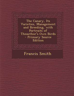 Canary, Its Varieties, Management and Breeding, with Portraits of Theauthor's Own Birds