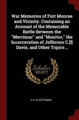 War Memories of Fort Monroe and Vicinity. Containing an Account of the Memorable Battle Between the Merrimac and Monitor, the Incarceration of Jeffers