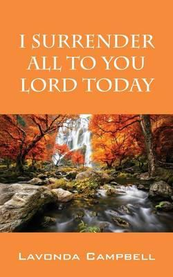 I Surrender All to You Lord Today