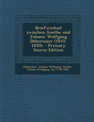 Briefwechsel Zwischen Goethe Und Johann Wolfgang Dobereiner (1810-1830);
