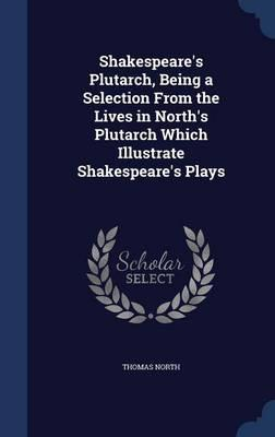 Shakespeare's Plutarch, Being a Selection from the Lives in North's Plutarch Which Illustrate Shakespeare's Plays