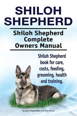 Shiloh Shepherd . Shiloh Shepherd  Complete Owners Manual. Shiloh Shepherd  book for care, costs, feeding, grooming, health and training.
