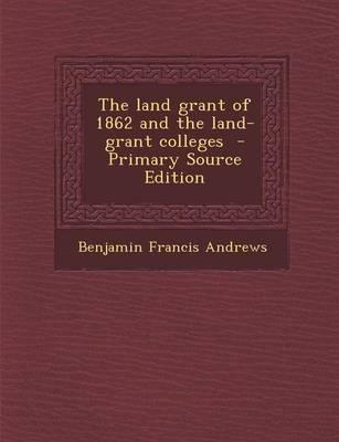 The Land Grant of 1862 and the Land-Grant Colleges - Primary Source Edition