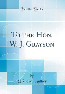 To the Hon. W. J. Grayson (Classic Reprint)