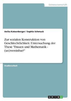"""Zur sozialen Konstruktion von Geschlechtlichkeit. Untersuchung der These """"Frauen und Mathematik - (un)vereinbar?"""""""