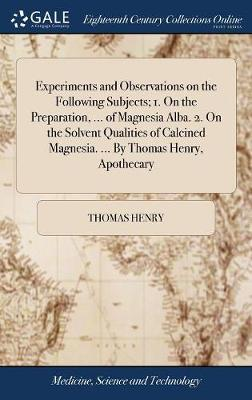 Experiments and Observations on the Following Subjects; 1. on the Preparation, ... of Magnesia Alba. 2. on the Solvent Qualities of Calcined Magnesia. ... by Thomas Henry, Apothecary
