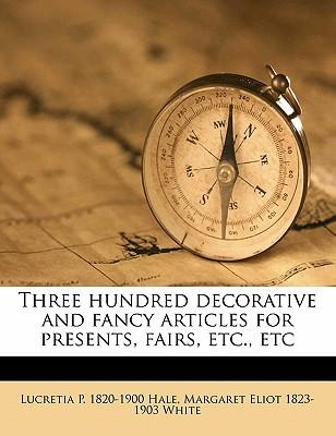 Three Hundred Decorative and Fancy Articles for Presents, Fairs, Etc., Etc