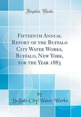 Fifteenth Annual Report of the Buffalo City Water Works, Buffalo, New York, for the Year 1883 (Classic Reprint)