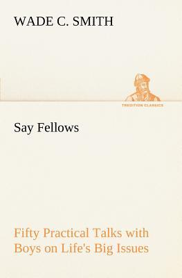 Say Fellows— Fifty Practical Talks with Boys on Life's Big Issues