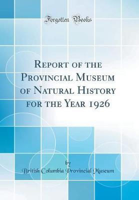 Report of the Provincial Museum of Natural History for the Year 1926 (Classic Reprint)