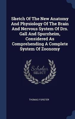 Sketch of the New Anatomy and Physiology of the Brain and Nervous System of Drs. Gall and Spurzheim, Considered as Comprehending a Complete System of