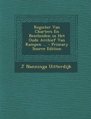 Register Van Charters En Bescheiden in Het Oude Archief Van Kampen - Primary Source Edition