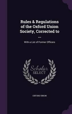 Rules & Regulations of the Oxford Union Society, Corrected to ...
