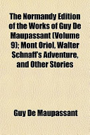 The Normandy Edition of the Works of Guy de Maupassant (Volume 9); Mont Oriol, Walter Schnaff's Adventure, and Other Stories