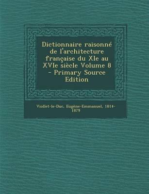 Dictionnaire Raisonne de L'Architecture Francaise Du XIE Au Xvie Siecle Volume 8 - Primary Source Edition