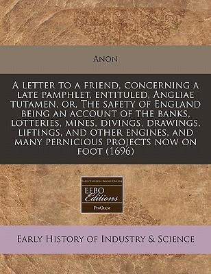 A Letter to a Friend, Concerning a Late Pamphlet, Entituled, Angliae Tutamen, Or, the Safety of England Being an Account of the Banks, Lotteries, ... Many Pernicious Projects Now on Foot (1696)