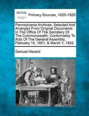 Pennsylvania Archives. Selected and Arranged from Original Documents in the Office of the Secretary of the Commonwealth, Conformably to Acts of the Assembly, February 15, 1851, March 1, 1852.