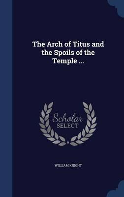 The Arch of Titus and the Spoils of the Temple ...
