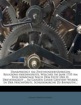 Dankpredigt Am Zweyhundertj Hrigen Religions-Friedensfeste, Welches Im Jahr 1755 Am XVIII Sonntage Nach Dem Feste Der H. Dreyeinigkeit Im Ganzen Der Hochf Rstl. Schlo Kirche Zu Bayreuth.