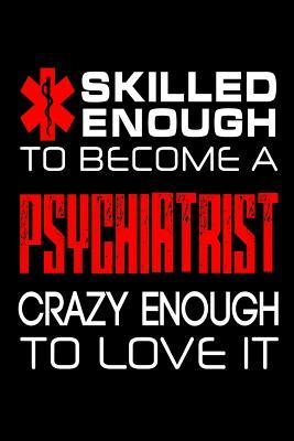Skilled Enough to Become a Psychiatrist Crazy Enough to Love It Journal