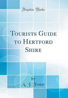 Tourists Guide to Hertford Shire (Classic Reprint)