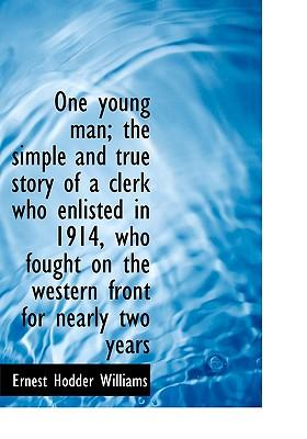One Young Man; The Simple and True Story of a Clerk Who Enlisted in 1914, Who Fought on the Western