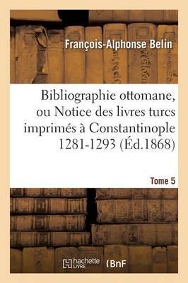 Bibliographie Ottomane, Ou Notice Des Livres Turcs Imprimes a Constantinople Tome 5