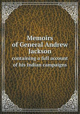 Memoirs of General Andrew Jackson Containing a Full Account of His Indian Campaigns