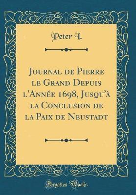 Journal de Pierre le Grand Depuis l'Année 1698, Jusqu'à la Conclusion de la Paix de Neustadt (Classic Reprint)