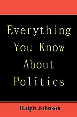 Everything You Know About Politics