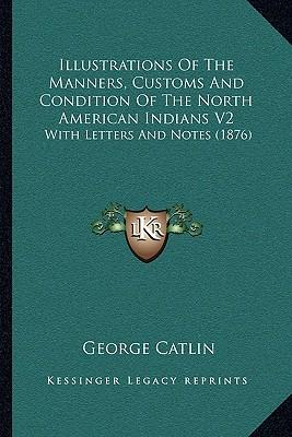 Illustrations of the Manners, Customs and Condition of the North American Indians V2