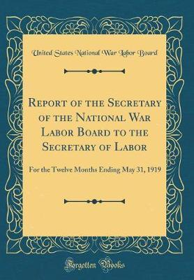 Report of the Secretary of the National War Labor Board to the Secretary of Labor