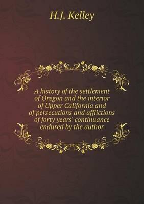 A History of the Settlement of Oregon and the Interior of Upper California and of Persecutions and Afflictions of Forty Years' Continuance Endured by the Author