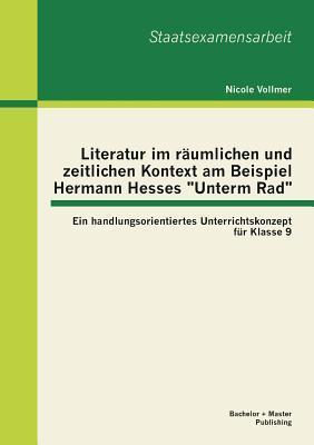 """Literatur im räumlichen und zeitlichen Kontext am Beispiel Hermann Hesses """"Unterm Rad"""""""