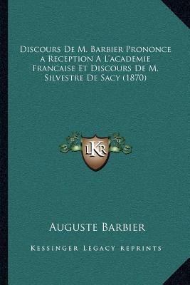 Discours de M. Barbier Prononcea Reception A L'Academie Francaise Et Discours de M. Silvestre de Sacy (1870)