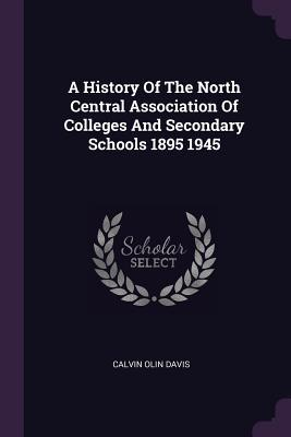 A History of the North Central Association of Colleges and Secondary Schools 1895 1945