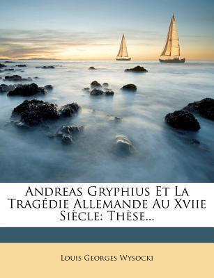Andreas Gryphius Et La Tragedie Allemande Au Xviie Siecle